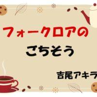 【フォークロアのごちそう】1話(ネタバレ注意)感想/ダリア12月号-吉尾アキラ 『おいしそうなやつみーつけた』
